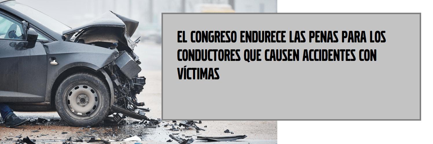 EL CONGRESO ENDURECE LAS PENAS PARA LOS CONDUCTORES QUE CAUSEN ACCIDENTES CON VÍCTIMAS